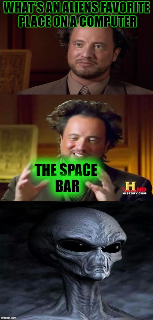 Aliens Week, an Aliens and clinkster event. 6/12 - 6/19 | WHAT'S AN ALIENS FAVORITE PLACE ON A COMPUTER THE SPACE BAR | image tagged in bad pun aliens guy,memes,ancient aliens,aliens week,alien week,aliens | made w/ Imgflip meme maker