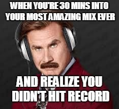 WHEN YOU'RE 30 MINS INTO YOUR MOST AMAZING MIX EVER AND REALIZE YOU DIDN'T HIT RECORD | image tagged in fudgesicle | made w/ Imgflip meme maker