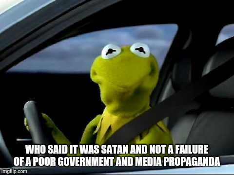 WHO SAID IT WAS SATAN AND NOT A FAILURE OF A POOR GOVERNMENT AND MEDIA PROPAGANDA | made w/ Imgflip meme maker