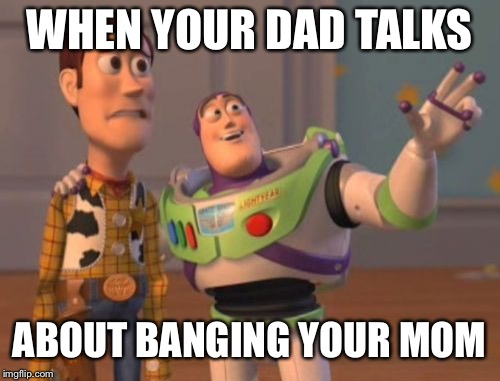 X, X Everywhere Meme | WHEN YOUR DAD TALKS ABOUT BANGING YOUR MOM | image tagged in memes,x,x everywhere,x x everywhere | made w/ Imgflip meme maker