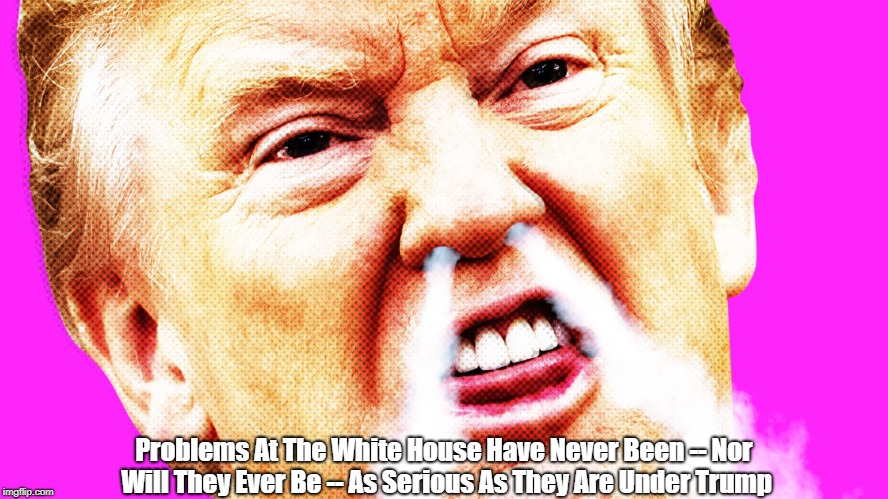 Problems At The White House Have Never Been -- Nor Will They Ever Be -- As Serious As They Are Under Trump | made w/ Imgflip meme maker