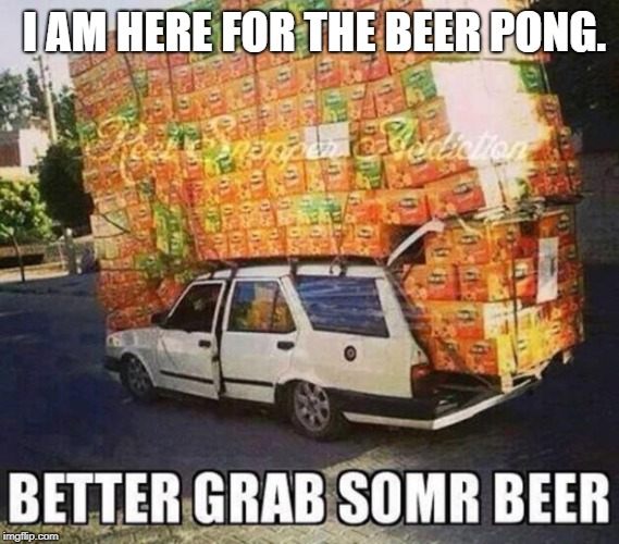 Beer | I AM HERE FOR THE BEER PONG. | image tagged in beer | made w/ Imgflip meme maker