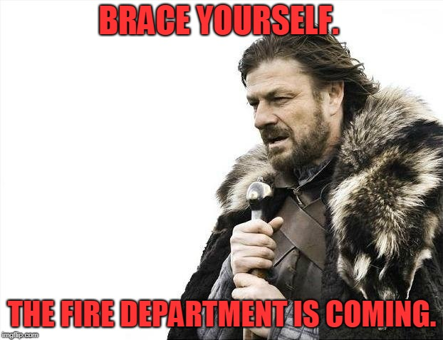 Brace Yourselves X is Coming Meme | BRACE YOURSELF. THE FIRE DEPARTMENT IS COMING. | image tagged in memes,brace yourselves x is coming | made w/ Imgflip meme maker