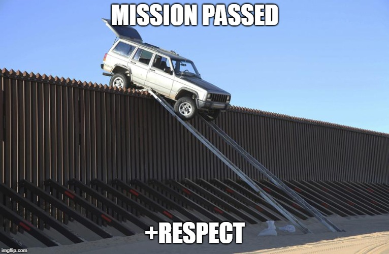 MISSION PASSED +RESPECT | image tagged in mexico border | made w/ Imgflip meme maker