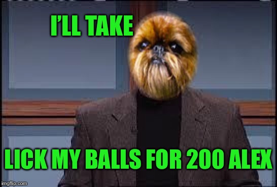 I'LL TAKE LICK MY BALLS FOR 200 ALEX | made w/ Imgflip meme maker