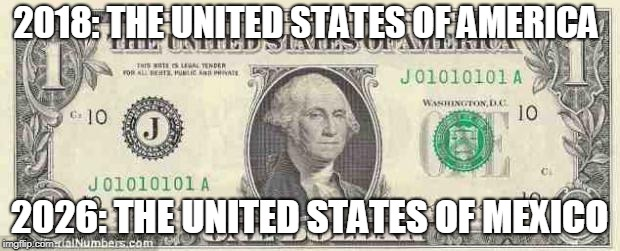 dollar | 2018: THE UNITED STATES OF AMERICA 2026: THE UNITED STATES OF MEXICO | image tagged in dollar | made w/ Imgflip meme maker