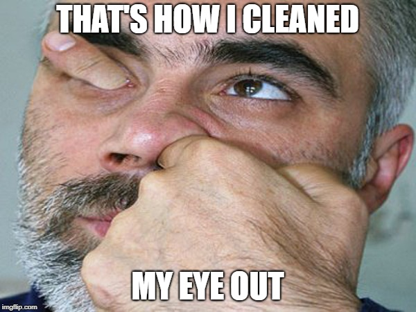 THAT'S HOW I CLEANED MY EYE OUT | made w/ Imgflip meme maker