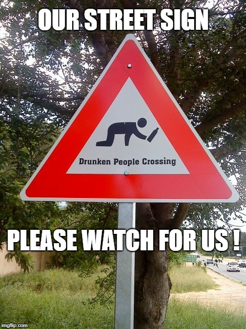 Drunk People Crossing | OUR STREET SIGN PLEASE WATCH FOR US ! | image tagged in drunk people crossing | made w/ Imgflip meme maker