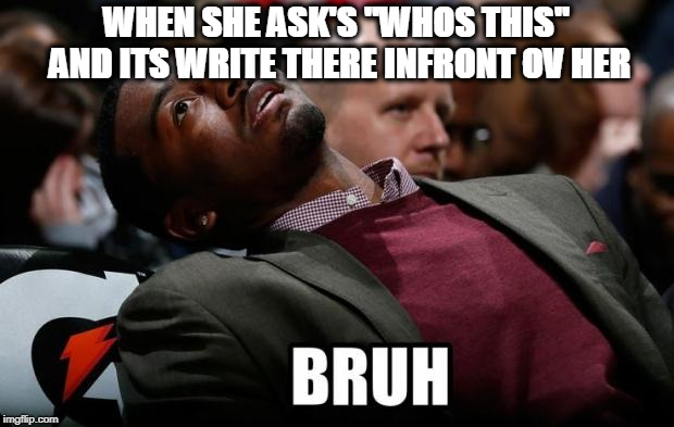 Bruh | WHEN SHE ASK'S ''WHOS THIS'' AND ITS WRITE THERE INFRONT OV HER | image tagged in bruh | made w/ Imgflip meme maker