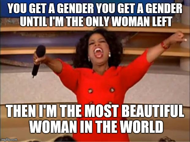 Oprah You Get A Meme | YOU GET A GENDER YOU GET A GENDER UNTIL I'M THE ONLY WOMAN LEFT THEN I'M THE MOST BEAUTIFUL WOMAN IN THE WORLD | image tagged in memes,oprah you get a | made w/ Imgflip meme maker