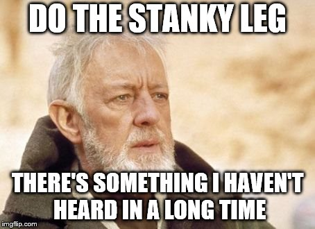 I still remember that damn song in high school. | DO THE STANKY LEG THERE'S SOMETHING I HAVEN'T HEARD IN A LONG TIME | image tagged in memes,obi wan kenobi | made w/ Imgflip meme maker