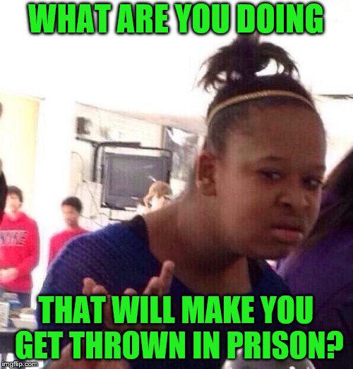 Black Girl Wat Meme | WHAT ARE YOU DOING THAT WILL MAKE YOU GET THROWN IN PRISON? | image tagged in memes,black girl wat | made w/ Imgflip meme maker