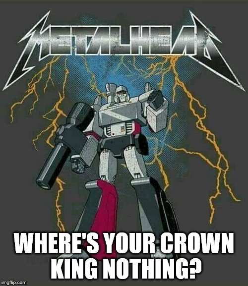Megatron: Heavy Metal Fan  | WHERE'S YOUR CROWN KING NOTHING? | image tagged in megatron,transformers,metallica,heavy metal,metalhead | made w/ Imgflip meme maker