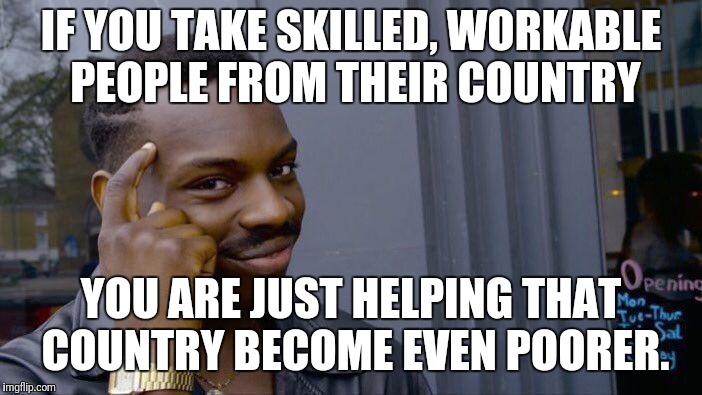 Roll Safe Think About It Meme | IF YOU TAKE SKILLED, WORKABLE PEOPLE FROM THEIR COUNTRY YOU ARE JUST HELPING THAT COUNTRY BECOME EVEN POORER. | image tagged in memes,roll safe think about it | made w/ Imgflip meme maker