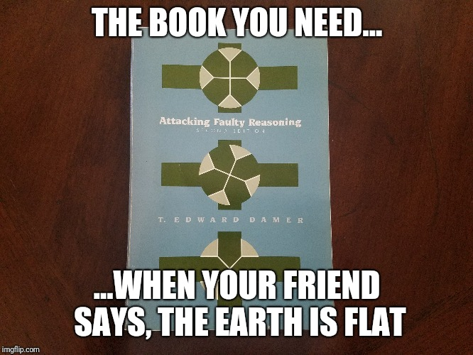 Attacking Faulty Reasoning | THE BOOK YOU NEED... ...WHEN YOUR FRIEND SAYS, THE EARTH IS FLAT | image tagged in funny,funny memes,memes | made w/ Imgflip meme maker
