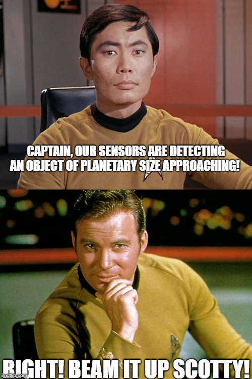 Business as Usual | CAPTAIN, OUR SENSORS ARE DETECTING AN OBJECT OF PLANETARY SIZE APPROACHING! RIGHT! BEAM IT UP SCOTTY! | image tagged in star trek,planet,alien week,size,ship,captain kirk | made w/ Imgflip meme maker