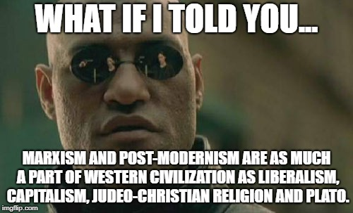 Matrix Morpheus Meme | WHAT IF I TOLD YOU... MARXISM AND POST-MODERNISM ARE AS MUCH A PART OF WESTERN CIVILIZATION AS LIBERALISM, CAPITALISM, JUDEO-CHRISTIAN RELIG | image tagged in memes,matrix morpheus | made w/ Imgflip meme maker