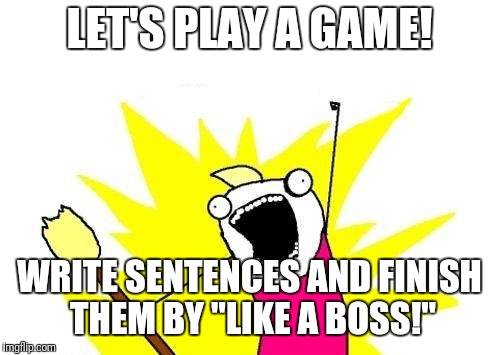 "Everyone's welcome in this game! | LET'S PLAY A GAME! WRITE SENTENCES AND FINISH THEM BY ""LIKE A BOSS!"" 