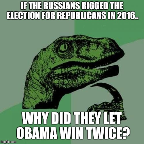 Philosoraptor Meme | IF THE RUSSIANS RIGGED THE ELECTION FOR REPUBLICANS IN 2016.. WHY DID THEY LET OBAMA WIN TWICE? | image tagged in memes,philosoraptor | made w/ Imgflip meme maker