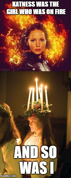 Saint Lucia and Katness | KATNESS WAS THE GIRL WHO WAS ON FIRE AND SO WAS I | image tagged in the hunger games,light,sweden,swedish,fire | made w/ Imgflip meme maker