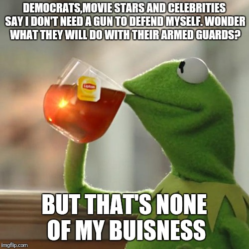 But Thats None Of My Business Meme | DEMOCRATS,MOVIE STARS AND CELEBRITIES SAY I DON'T NEED A GUN TO DEFEND MYSELF. WONDER WHAT THEY WILL DO WITH THEIR ARMED GUARDS? BUT THAT'S  | image tagged in memes,but thats none of my business,kermit the frog | made w/ Imgflip meme maker