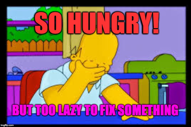 The eternal dilemma. | SO HUNGRY! BUT TOO LAZY TO FIX SOMETHING | image tagged in memes,homer simpson,hungry | made w/ Imgflip meme maker