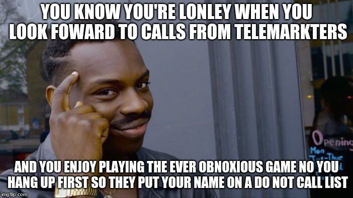 Roll Safe Think About It Meme | YOU KNOW YOU'RE LONLEY WHEN YOU LOOK FOWARD TO CALLS FROM TELEMARKTERS AND YOU ENJOY PLAYING THE EVER OBNOXIOUS GAME NO YOU HANG UP FIRST SO | image tagged in memes,roll safe think about it | made w/ Imgflip meme maker