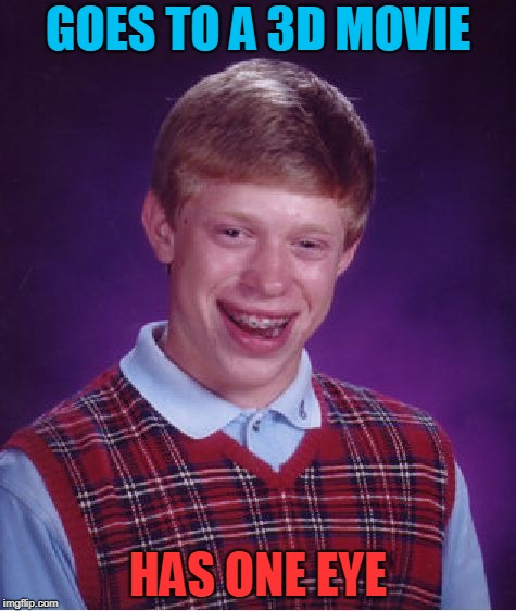 Bad Luck Brian Meme | GOES TO A 3D MOVIE HAS ONE EYE | image tagged in memes,bad luck brian | made w/ Imgflip meme maker