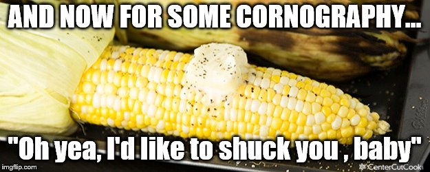 "Cornography | AND NOW FOR SOME CORNOGRAPHY... ""Oh yea, I'd like to shuck you , baby"" 