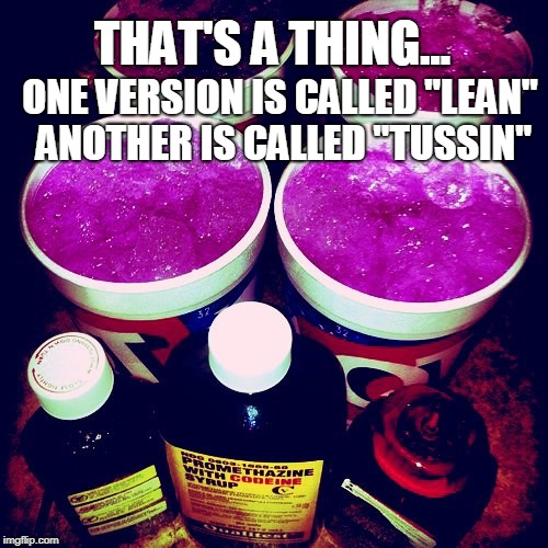 "THAT'S A THING... ONE VERSION IS CALLED ""LEAN"" ANOTHER IS CALLED ""TUSSIN"" 