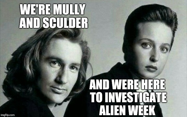The truth is out there... Aliens week, an Aliens and clinkster event! June 12-19 | WE'RE MULLY AND SCULDER AND WERE HERE TO INVESTIGATE ALIEN WEEK | image tagged in the x-files,x-files,jbmemegeek,aliens week,fox mulder the x files,mulder | made w/ Imgflip meme maker