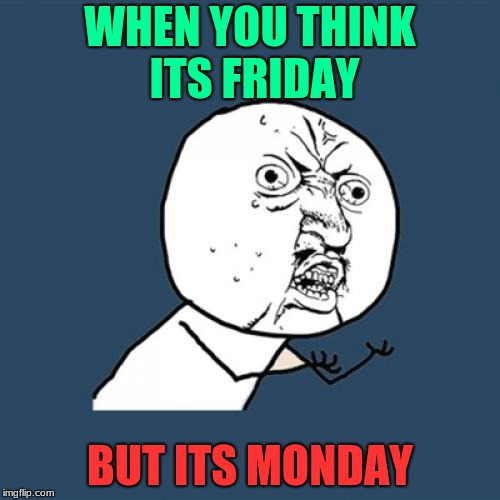 Y U No Meme | WHEN YOU THINK ITS FRIDAY BUT ITS MONDAY | image tagged in memes,y u no | made w/ Imgflip meme maker