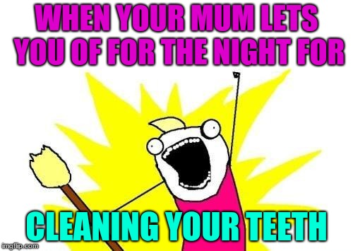 X All The Y Meme | WHEN YOUR MUM LETS YOU OF FOR THE NIGHT FOR CLEANING YOUR TEETH | image tagged in memes,x all the y | made w/ Imgflip meme maker