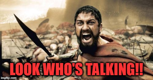 Sparta Leonidas Meme | LOOK WHO'S TALKING!! | image tagged in memes,sparta leonidas | made w/ Imgflip meme maker