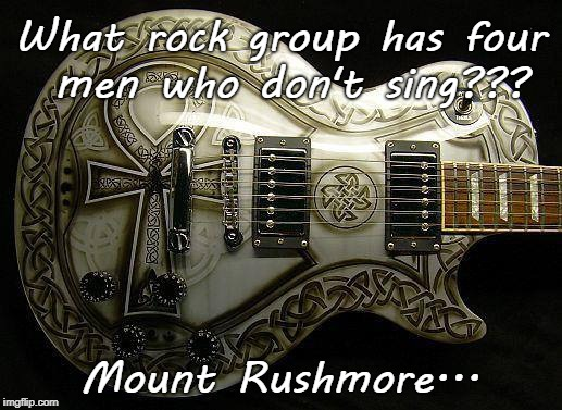 Another bad pun... | What rock group has four men who don't sing??? Mount Rushmore... | image tagged in rock group,four men,mt rushmore,don't sing | made w/ Imgflip meme maker