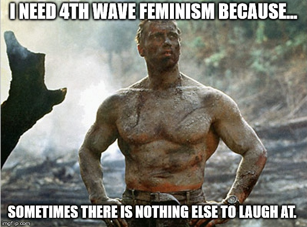 4th wave  | I NEED 4TH WAVE FEMINISM BECAUSE... SOMETIMES THERE IS NOTHING ELSE TO LAUGH AT. | image tagged in tough guy,feminism,liberal logic | made w/ Imgflip meme maker