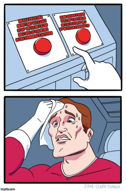 Two Buttons Meme | MAKE A POLITICAL MEME THAT GETS LOTS OF UP  VOTES BUT ALSO HAS LOTS OF FIGHTING IN THE COMMENTS SECTION MAKE A FUNNY MEME THAT ISN'T POLITIC | image tagged in memes,two buttons | made w/ Imgflip meme maker