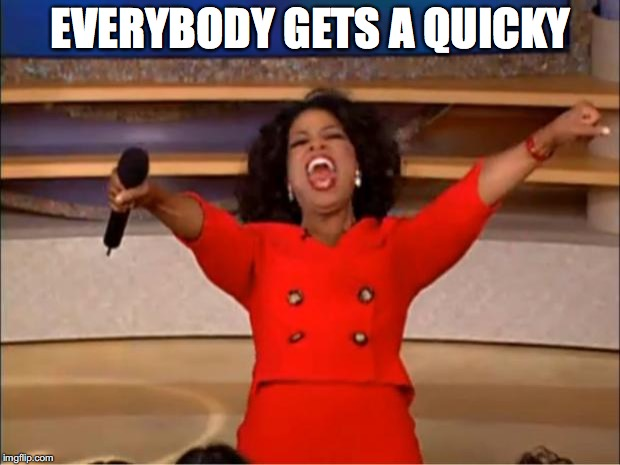 Oprah You Get A Meme | EVERYBODY GETS A QUICKY | image tagged in memes,oprah you get a | made w/ Imgflip meme maker