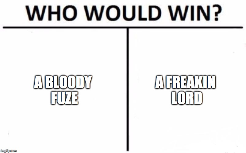 Who Would Win? Meme | A BLOODY FUZE A FREAKIN LORD | image tagged in memes,who would win | made w/ Imgflip meme maker