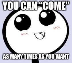 "just cute | YOU CAN ""COME"" AS MANY TIMES AS YOU WANT 