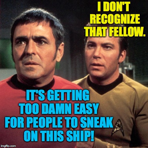 I DON'T RECOGNIZE THAT FELLOW. IT'S GETTING TOO DAMN EASY FOR PEOPLE TO SNEAK ON THIS SHIP! | made w/ Imgflip meme maker