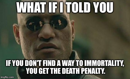 Matrix Morpheus | WHAT IF I TOLD YOU IF YOU DON'T FIND A WAY TO IMMORTALITY, YOU GET THE DEATH PENALTY. | image tagged in memes,matrix morpheus | made w/ Imgflip meme maker