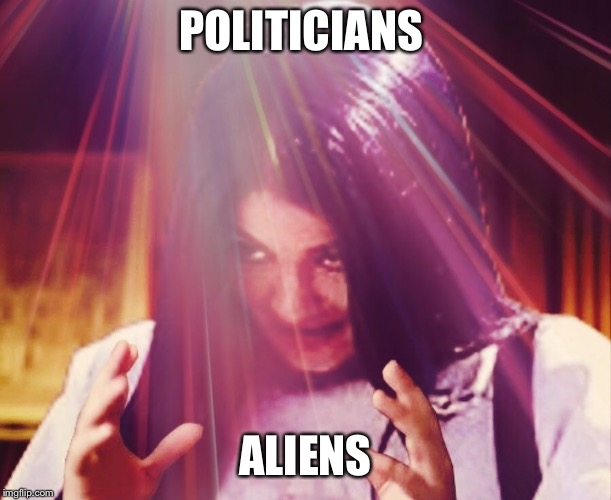 Mima morning | POLITICIANS ALIENS | image tagged in mima morning | made w/ Imgflip meme maker