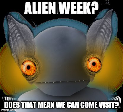 Aliens may come visit during alien week. | ALIEN WEEK? DOES THAT MEAN WE CAN COME VISIT? | image tagged in alien,hopkinsville goblin | made w/ Imgflip meme maker