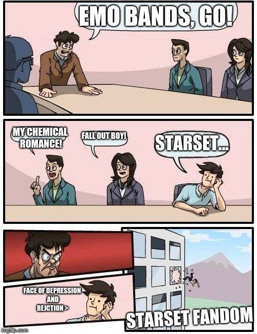 Emo bands reject | EMO BANDS, GO! MY CHEMICAL ROMANCE! FALL OUT BOY! STARSET... STARSET FANDOM FACE OF DEPRESSION AND REJCTION > | image tagged in memes,boardroom meeting suggestion,fall out boy,my chemical romance,starset | made w/ Imgflip meme maker