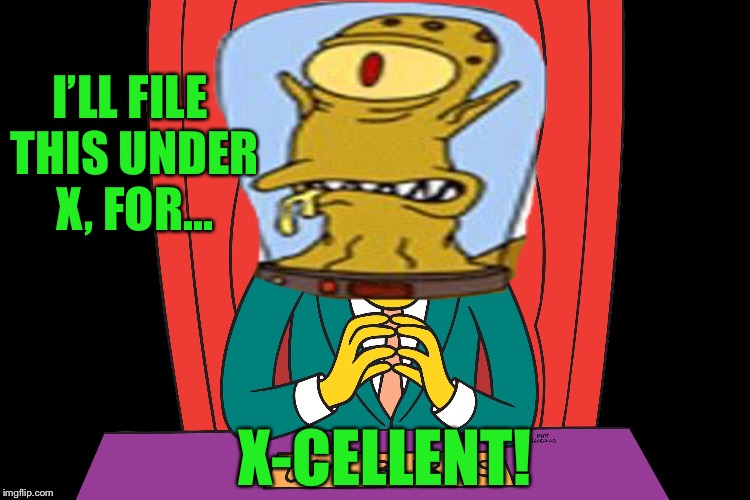 I'LL FILE THIS UNDER X, FOR... X-CELLENT! | made w/ Imgflip meme maker