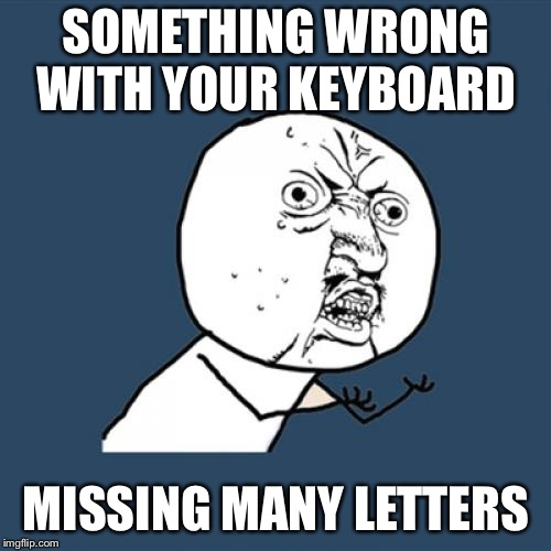 Y U No Meme | SOMETHING WRONG WITH YOUR KEYBOARD MISSING MANY LETTERS | image tagged in memes,y u no | made w/ Imgflip meme maker