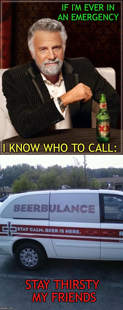It could happen to you! | IF I'M EVER IN AN EMERGENCY I KNOW WHO TO CALL: STAY THIRSTY MY FRIENDS | image tagged in the most interesting man in the world,beer,memes,funny | made w/ Imgflip meme maker