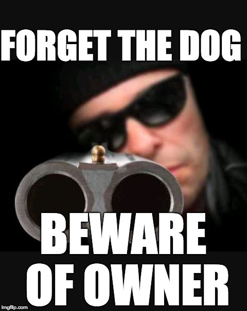 FORGET THE DOG BEWARE OF OWNER | image tagged in guy with gun | made w/ Imgflip meme maker