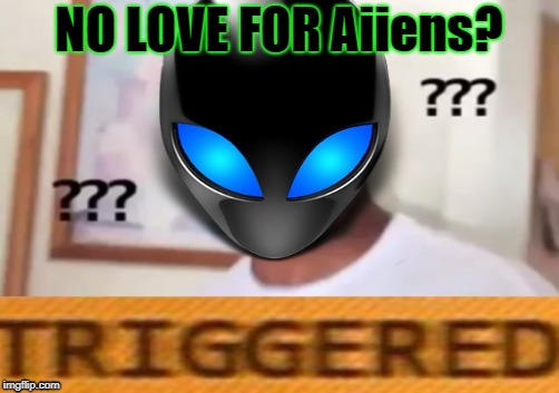 NO LOVE FOR Aiiens? | made w/ Imgflip meme maker